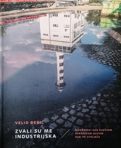 Velid Đekić: ZVALI SU ME INDUSTRIJSKA / Biografski hod riječkom Baračevom ulicom dug tri stoljeća