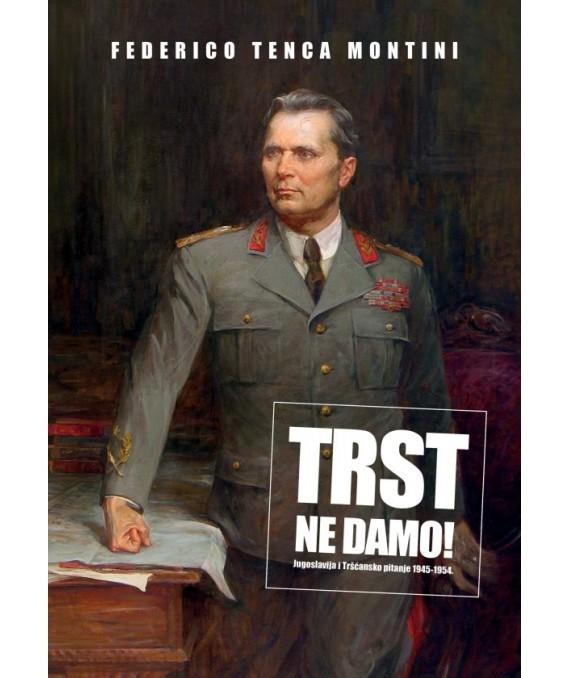 Federico Tenca Montini: …Trst ne damo! Jugoslavija i Tršćansko pitanje 1945-1954.